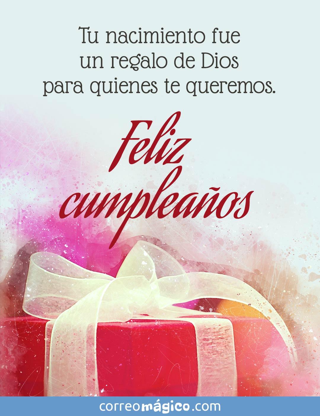 Tu nacimiento fue un regalo de Dios para quienes te queremos. Feliz cumpleaños