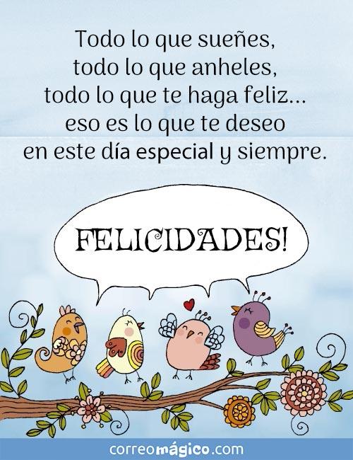 Todo lo que sueñes, todo lo que anheles, todo lo que te haga feliz... eso es lo que te deseo en este día especial y siempre.  FELICIDADES!