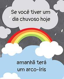 Se você tiver um dia chuvoso hoje,  amanhã terá um arco-íris.
