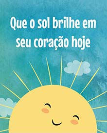 Que o sol brilhe em seu coração hoje.
