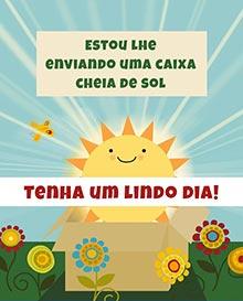 Estou lhe enviando uma caixa cheia de sol.  Tenha um lindo dia!