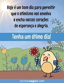 Hoje é um bom dia para permitir que o otimismo nos envolva e encha nossos corações de esperança e alegria.  Tenha um ótimo dia!