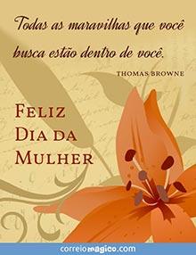 Todas as maravilhas que você busca estão dentro de você.  (Thomas Browne)        Feliz Dia da Mulher