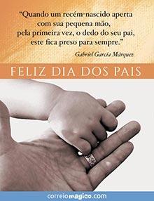 Quando um recém-nascidoaperta comsua pequenamão odedodoseu pai, este fica presopara sempre.  -García Márquez   FELIZ DIA DOS PAIS